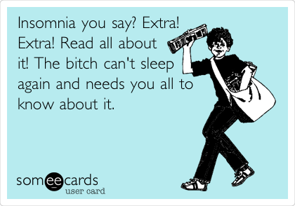 Insomnia you say? Extra! Extra! Read all about it! The bitch can't sleep again and needs you all to know about it.
