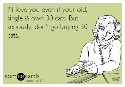 I'll love you even if your old, single & own 30 cats. But seriously, don't go buying 30 cats.