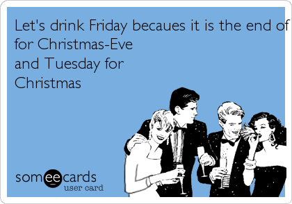 Let's drink Friday becaues it is the end of the world, Saturday because we survived, Sunday to cure the hang-over, Mondayfor Christmas-Eveand Tuesday forChristmas