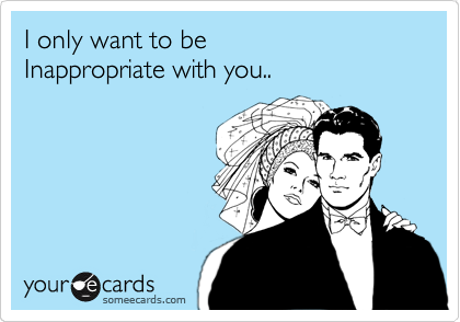 I only want to be Inappropriate with you..