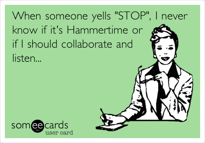 """When someone yells """"STOP"""", I never know if it's Hammertime or if I should collaborate and listen..."""