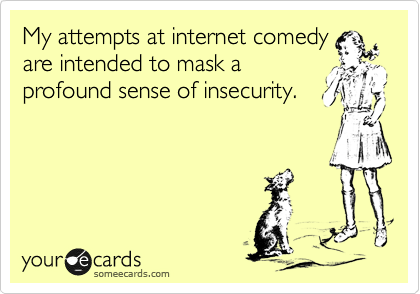 My attempts at internet comedy are intended to mask a profound sense of insecurity.
