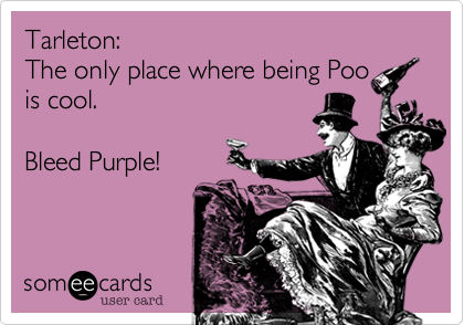 Tarleton:  The only place where being Poo is cool.     Bleed Purple!