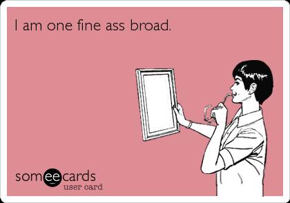 I am one fine ass broad.