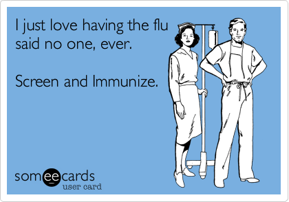 I just love having the flu said no one%2C ever.   Screen and Immunize.