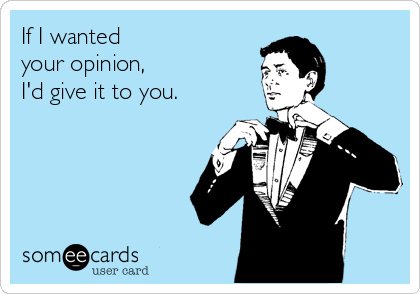 If I wanted  your opinion, I'd give it to you.