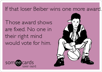 If that loser Beiber wins one more award...
