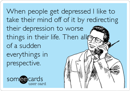 When people get depressed I like to take their mind off of it by redirecting their depression to worse things in their life. Then all of a sudden everythings in prespective.