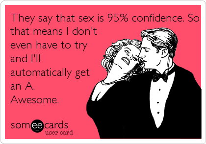 They say that sex is 95% confidence. So that means I don't even have to try and I'll automatically get an A. Awesome.