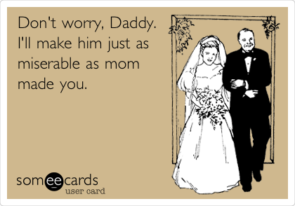 Don't worry, Daddy.  I'll make him just as miserable as mom made you.