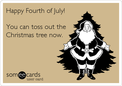 Happy Fourth of July!  You can toss out the Christmas tree now.