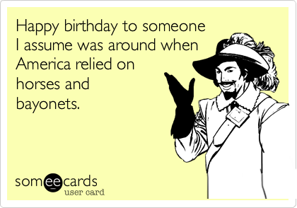 Happy Birthday To Someone I Assume Was Around When America Relied On Horses And Bayonets