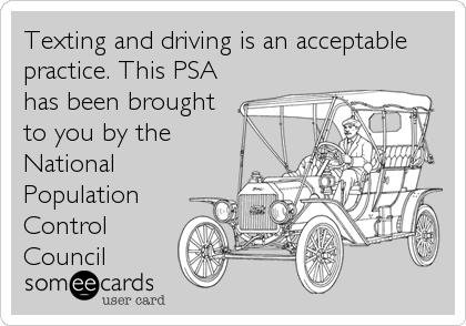 Texting and driving is an acceptable practice. This PSA has been brought to you by the National Population Control      Council