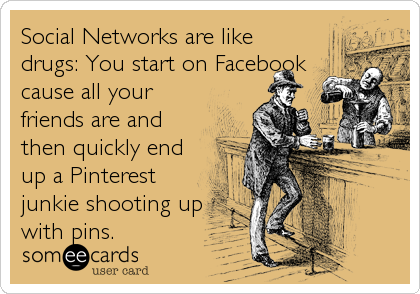 Social Networks are like drugs: You start on Facebook cause all your friends are and then quickly end up a Pinterest junkie shooting up with pins.