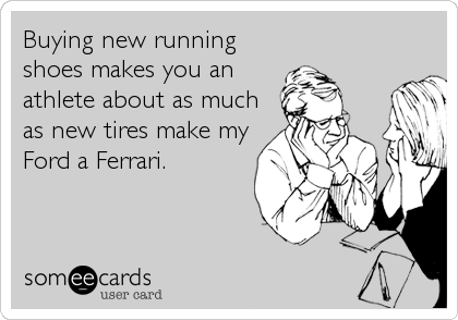Buying new running shoes makes you an athlete about as much as new tires make my Ford a Ferrari.
