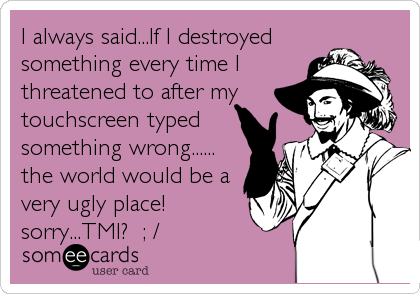 I always said...If I destroyed something every time I threatened to after my touchscreen typed something wrong...... the world would be a very ugly place! sorry...TMI?  ; /