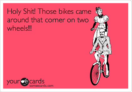 Holy Shit! Those bikes came around that corner on two wheels!!!