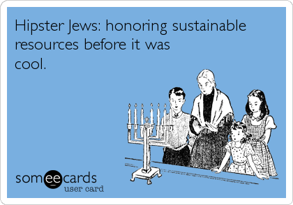 Hipster Jews: honoring sustainable resources before it was cool.