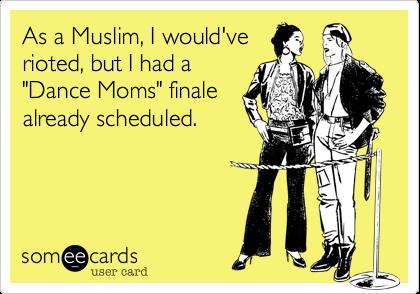 """As a Muslim%2C I would've rioted%2C but I had a """"Dance Moms"""" finale  already scheduled."""