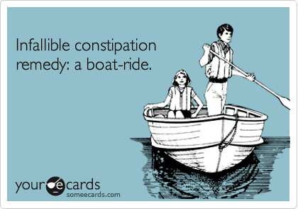 Infallible constipation remedy: a boat-ride.