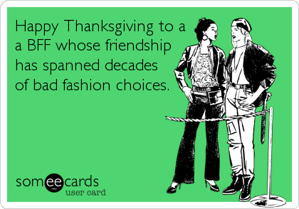 Happy Thanksgiving to a a BFF whose friendship has spanned decades of bad fashion choices.