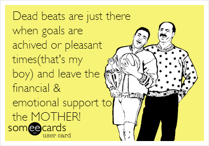 Dead beats are just there when goals are achived or pleasant times(that's my boy) and leave the financial & emotional support to the MOTHER!