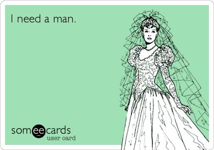 I need a man.