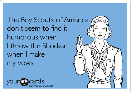 The Boy Scouts of America don't seem to find it humorous when  I throw the Shocker  when I make  my vows.