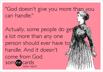 """""""God doesn't give you more than you can handle.""""  Actually, some people do get a lot more than any one  person should ever have to handle. And it doesn't come from God."""