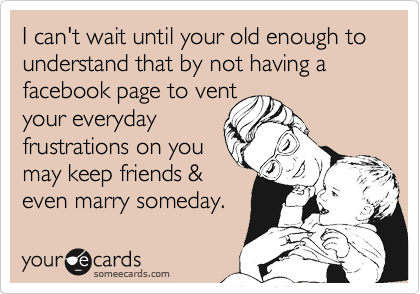 I can't wait until your old enough to understand that by not having a facebook page to vent