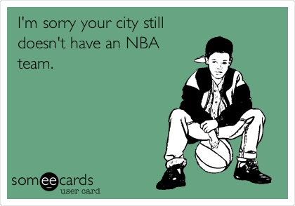 I'm sorry your city still doesn't have an NBA team.