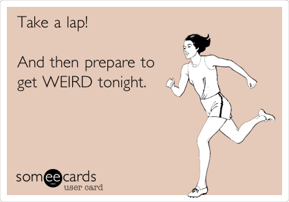 Take a lap!   And then prepare to get WEIRD tonight.