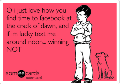 O i just love how you find time to facebook at the crack of dawn, and if im lucky text me around noon... winning NOT