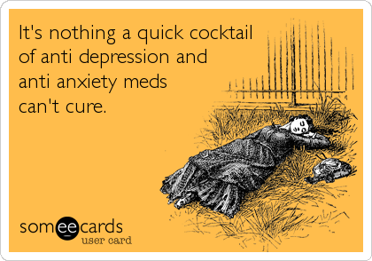 It's nothing a quick cocktail of anti depression and anti anxiety meds can't cure.