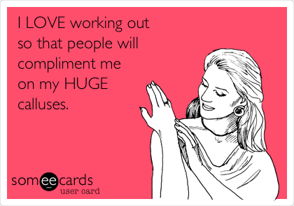 I LOVE working out  so that people will compliment me  on my HUGE  calluses.