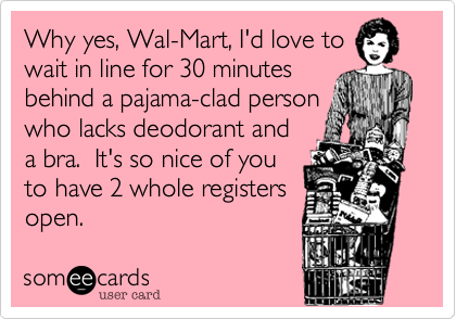 Why yes, Wal-Mart, I'd love to wait in line for 30 minutes behind a pajama-clad person  who lacks deodorant and a bra.  It's so nice of you to have 2 whole registers open.