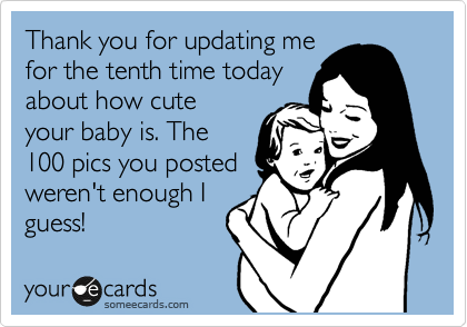 Thank you for updating me for the tenth time today about how cute your baby is. The 100 pics you posted weren't enough I  guess!