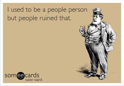 I used to be a people person but people ruined that.