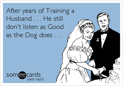 After years of Training a Husband . . . He still don't listen as Good as the Dog does . . .