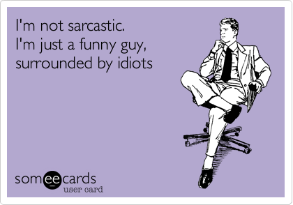 I'm not sarcastic.