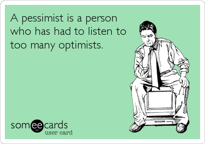 A pessimist is a person  who has had to listen to too many optimists.