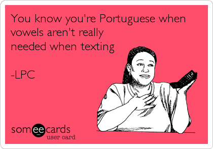 You know you're Portuguese when vowels aren't really needed when texting  -LPC