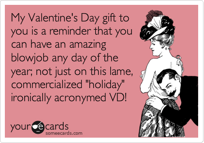 """My Valentine's Day gift to you is a reminder that you can have an amazing  blowjob any day of the year; not just on this lame, commercialized """"holiday"""" ironically acronymed VD!"""
