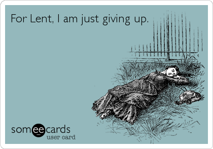 For Lent, I am just giving up.