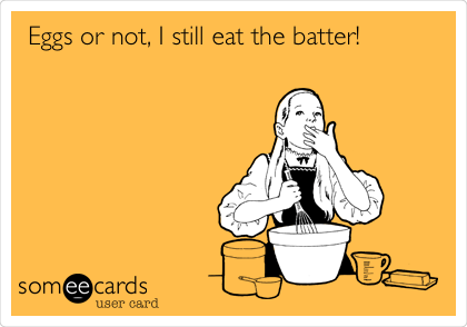 Eggs or not, I still eat the batter!