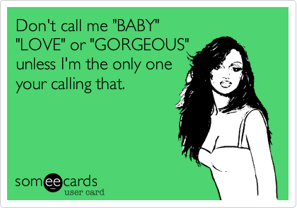 """Don't call me """"BABY""""  """"LOVE"""" or """"GORGEOUS"""" unless I'm the only one your calling that."""