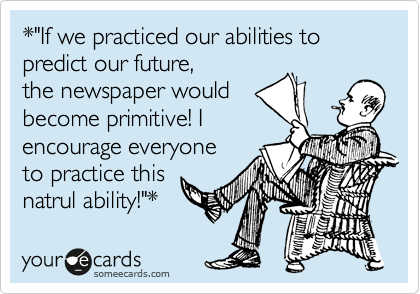 "*""If we practiced our abilities to predict our future,