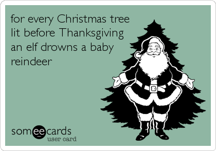 for every Christmas tree lit before Thanksgiving an elf drowns a baby reindeer