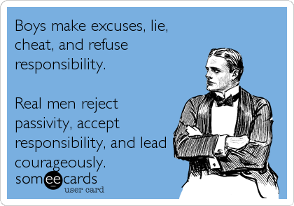 Boys make excuses, lie, cheat, and refuse responsibility.   Real men reject passivity, accept responsibility, and lead courageously.