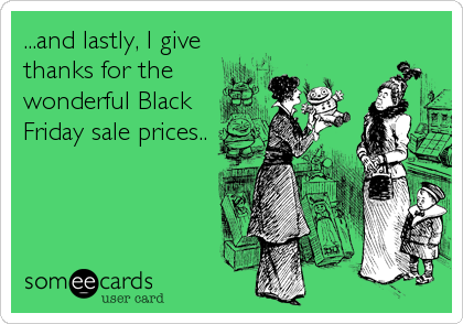 ...and lastly, I give thanks for the wonderful Black Friday sale prices..